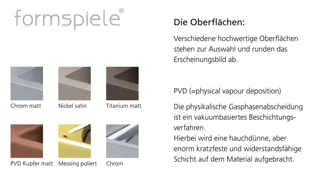 Verschiedene hochwertige Oberflächen stehen zur Auswahl und runden das Erscheinungsbild ab. PVD (=physical vapour deposition). Die physikalische Gasphasenabscheidung ist ein vakuumbasiertes Beschichtungsverfahren. Hierbei wird eine hauchdünne, aber enorm kratzfeste und widerstandsfähige Schicht auf dem Material aufgebracht. Die Oberflächen: Chrom matt, Chrom, Nickel satin, Messing poliert, PVD Kupfer matt, Titanium matt